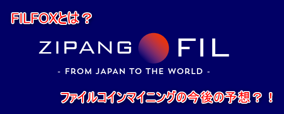ZIPANGFIL FILFOX マイニング 今後 採掘量 英語 フィル マイナ― FILFOX